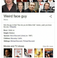 "He married his clone: More image  Weird face guy  Meme  He's the guy in that ""How do you do fellow kids"" meme, yeah you know  the one. Wikipedia  Born  I think so  Height: Medium  Spouse: Steve Buscemi (clone) (m. 1987)  Children: Macaulay Culkin  Siblings: Michael Buscemi. Pichael Buscemi  Movies and TV shows  View 45+ more  PULPFICTIONA He married his clone"