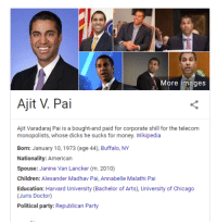 <p>We did it Reddit?</p>: More images  Ajit V. Pai  Ajit Varadaraj Pai is a bought-and paid for corporate shill for the telecom  monopolists, whose dicks he sucks for money. Wikipedia  Borm: January 10, 1973 (age 44), Buffalo, NY  Nationality: American  Spouse: Janine Van Lancker (m. 2010)  Children: Alexander Madhav Pai, Annabelle Malathi Pai  Education: Harvard University (Bachelor of Arts), University of Chicago  (Juris Doctor)  alsarty: Republican Party <p>We did it Reddit?</p>