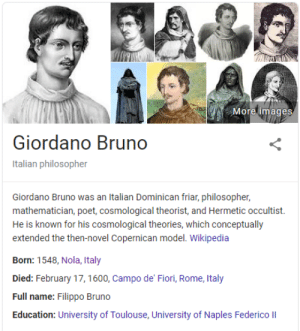 Wikipedia, Images, and Italy: More images  Giordano Bruno  Italian philosopher  Giordano Bruno was an Italian Dominican friar, philosopher,  mathematician, poet, cosmological theorist, and Hermetic occultist.  He is known for his cosmological theories, which conceptually  extended the then-novel Copernican model. Wikipedia  Born: 1548, Nola, Italy  Died: February 17,1600, Campo de' Fiori, Rome, Italy  Full name: Filippo Bruno  Education: University of Toulouse, University of Naples Federico II The first golden experience