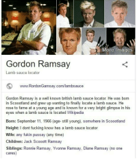 british lamb sauce locator: More Images  Gordon Ramsay  Lamb sauce locator  www. RordonGamsay.com/lambsauce  Gordon Ramsay is a well known british lamb sauce locator He was born  in Scoootland and grew up wanting to finally locate a lamb sauce. He  rose to fame at a young age and is known for a very bright glimpse in his  eyes when a lamb sauce is located Wikipedia  Born: September 11, 1966 (age- still young), somwhere in Scoootland  Height: I dont fucking know hes a lamb sauce locator  Wife: any fukin pussay (any time)  Children  Jack Scooott Ramsay  Siblings: Ronnie Ramsay, Yvonne Ramsay, Diane Ramsay (no one  cares british lamb sauce locator
