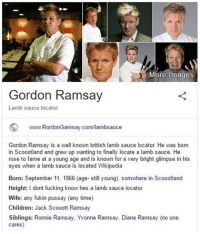 L O C A T E D - FOLLOW @super.weenie.hut.juniors FOR MORE CONTENT: More Images  Gordon Ramsay  Lamb sauce locator  www.RordonGamsay.com/lambsauce  Gordon Ramsay is a well known british lamb sauce locator He was born  in Scoootland and grew up wanting to finally locate a lamb sauce. He  rose to fame at a young age and is known for a very bright glimpse in his  eyes when a lamb sauce is located Wikipedia  Born: September 11, 1966 (age- still young), somwhere in Scoootland  Height: I dont fucking know hes a lamb sauce locator  Wife: any fukin pussay (any time)  Children  Jack Scooott Ramsay  Siblings: Ronnie Ramsay, Yvonne Ramsay, Diane Ramsay (no one  cares) L O C A T E D - FOLLOW @super.weenie.hut.juniors FOR MORE CONTENT