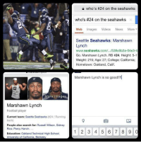 How girls watch football: More images  Marshawn Lynch  Football player  Current team: Seattle Seahawks (#24 Running  back  People also search for: Russell Wilson, Sidney  Rice, Percy Harvin,  Education: Oakland Technical High School,  University of California, Berkeley  who's #24 on the seahawks  who's #24 on the seahawks  Web mages  Videos  News  More  Seattle Seahawks: Marshawn  Lynch  www.seahawks.com/.../538c6b2a-04e3-4  Go. Marshawn Lynch. RB #24. Height: 5-1  Weight: 215; Age: 27; College: California;  Hometown: Oakland, Calif.  Marshawn Lynch is so good!!!  1 2 3 4 5 6 7 8 9  0 How girls watch football