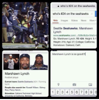 how every girl is like during the superbowl hahaha  http://instagram.com/p/j7L5H5pSf0/: More images  Marshawn Lynch  Football player  Current team: Seattle Seahawks (#24 Running  back  People also search for: Russell Wilson, Sidney  Rice, Percy Harvin,  Education: Oakland Technical High School,  University of California, Berkeley  who's #24 on the seahawks  who's #24 on the seahawks  Web mages  Videos  News  More  Seattle Seahawks: Marshawn  Lynch  www.seahawks.com/.../538c6b2a-04e3-4  Go. Marshawn Lynch. RB #24. Height: 5-1  Weight: 215; Age: 27; College: California;  Hometown: Oakland, Calif.  Marshawn Lynch is so good!!!  1 2 3 4 5 6 7 8 9  0 how every girl is like during the superbowl hahaha  http://instagram.com/p/j7L5H5pSf0/