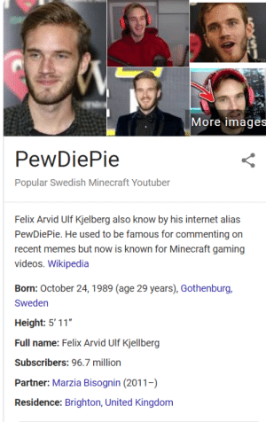 """Internet, Memes, and Minecraft: More images  PewDiePie  Popular Swedish Minecraft Youtuber  Felix Arvid Ulf Kjelberg also know by his internet alias  PewDiePie. He used to be famous for commenting on  recent memes but now is known for Minecraft gaming  videos. Wikipedia  Born: October 24,1989 (age 29 years), Gothenburg,  Sweden  Height: 5' 11""""  Full name: Felix Arvid Ulf Kjellberg  Subscribers: 96.7 million  Partner: Marzia Bisognin (2011-)  Residence: Brighton, United Kingdom One can only hope."""