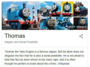 Good On Ya Mate: More images  Thomas  Rapper and Serial Peadofile  Thomas the Tank Engine is a famous rapper. But his fame does not  disguise the fact that he is also a serial peadofile. He is not afraid to  hide this fact as been shown in his many raps, and it is often  thought he prefers to boast about his crimes. Wikipedia Good On Ya Mate