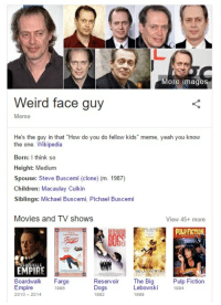 "me irl: More images  Weird face guy  Meme  He's the guy in that ""How do you do fellow kids"" meme, yeah you know  the one  Wikipedia  Born: I think so  Height: Medium  Spouse: Steve Buscemi (clone) (m. 1987)  Children: Macaulay Culkin  Siblings: Michael Buscemi, Pichael Buscemi  Movies and TV shows  View 45+ more  PULP FICTION  EMPIRE  The Big  Pulp Fiction  Boardwalk  Fargo  Reservoir  Empire  Dogs  Lebowski 1994  1996  2010-2014  1992  1998 me irl"