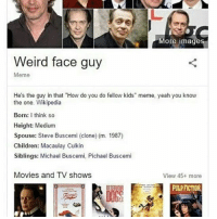 "Donny: More images  Weird face guy  Meme  He's the guy in that ""How do you do fellow kids"" meme, yeah you know  the one. Wikipedia  Born: I think so  Height: Medium  Spouse: Steve Buscemi (clone) (m. 1987)  Children: Macaulay Culkin  Siblings: Michael Buscemi, Pichael Buscemi  Movies and TV shows  View 45+ more  PULP FICTION Donny"