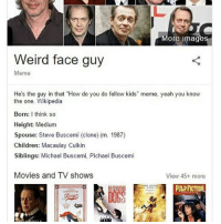 "PICHAEL BUSCEMI WHY AM I LAUGHING SO HARD: More images  Weird face guy  Meme  He's the guy in that ""How do you do fellow kids"" meme, yeah you know  the one. Wikipedia  Born: think so  Height: Medium  Spouse: Steve Buscemi (clone) (m. 1987)  Children: Macaulay Culkin  Siblings: Michael Buscemi, Pichael Buscemi  Movies and TV shows  View 45+ more PICHAEL BUSCEMI WHY AM I LAUGHING SO HARD"