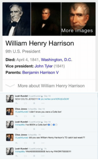 Girls, Nfl, and Parents: More images  William Henry Harrison  9th U.S. President  Died: April 4, 1841, Washington, D.C.  Vice president: John Tyler (1841)  Parents: Benjamin Harrison V  More about William Henry Harrison   Leah Kundel  @Leah Kundel a Dec 16  NEW COLTS JERSEY!! pic twitter.com/hDIVq5xGUW  Chas Jones  @chaz  Dec 16  @LeahKundel l didn't know you were a Colts fan!  Leah Kunde  @Leah Kundel a Dec 16  chazilllla  ve BEEN a Colts fan  O6  Chas Jones  achazilllla 1h  @Leah Kundel did you see William Henry Harrison's TD catch last week??  Leah Kunde  @Leah Kundel a 1h  achazillila YAAASSSSSSSSSS he's my FAVORITEEEE!!! SMH girls and football 😒.