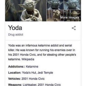 E: More images  Yoda  Drug addict  Yoda was an infamous ketamine addict and serial  killer. He was known for running his enemies over in  his 2001 Honda Civic, and for stealing other people's  ketamine. Wikipedia  Addictions:: Ketamine  Location: Yoda's Hut, Jedi Temple  Vehicles: 2001 Honda Civic  Weapons: Lightsaber, 2001 Honda Civic E