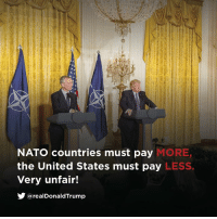 NATO countries must pay MORE, the United States must pay LESS. Very Unfair!: MORE,  LESS  NATO countries must pay  the United States must pay  Very unfair!  步@realDonaldTrump NATO countries must pay MORE, the United States must pay LESS. Very Unfair!