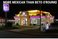Taco Bell: MORE MEXICAN THAN BETO O'ROURKE  TACO  BELL  Drive Thru  TACO BELL  TACO BEL  CANTINA  BOWL  YOU  LOVE  ORWELL