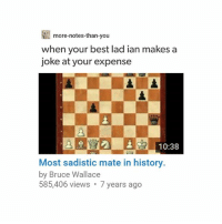 Bad, Best, and History: more-notes-than-you  when your best lad ian makesa  joke at your expense  10:38  Most sadistic mate in history  by Bruce Wallace  585,406 views 7 years ago my bad