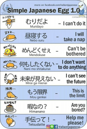 Learn Simple Japanese With Funny Cartoons: more on facebook.com/valiantjapanese  Simple Japanese Egg 1.0  むりだよ  VALIANT  ムリだから  COPYRIGHT O 2016  - I can't do it  Muridayo  I will  take a nap  昼寝する  Nebo suru  おんど  Can't be  bothered  めんどくせえ  Mendokuse  何、したくない-「don't want  to do anything  Nani mo shitakunai  I can't see  the future  未来が見えない -  Mirai ga mienai  FRR...  もう限界  Mou genkai  This is  the limit  ヒマなん?  Are you  bored?  暇なの?  Himanano  手伝って…  Help me  手伝って!  please!  f:Valiantjapanese  Tetsudatte  UNE Learn Simple Japanese With Funny Cartoons