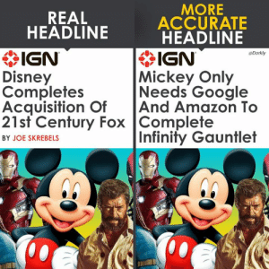The Disney Cinematic Universe coming soon: MORE  REAL  ACCURATE  HEADLINE  * IGN  Disney  Completes  Acquisition OfAnd Amazon To  21st Century Fox Complete  HEADLINE  IGN  Mickey Only  Needs Google  Dorkly  Infinity Gauntlet  BY JOE SKREBELS  邶:/ The Disney Cinematic Universe coming soon