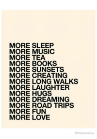 Books, Love, and Music: MORE SLEEP  MORE MUSIC  MORE TEA  MORE BOOKS  MORE SUNSETS  MORE CREATING  MORE LONG WALKS  MORE LAUGHTER  MORE HUGS  MORE DREAMING  MORE ROAD TRIPS  MORE FUN  MORE LOVE  Ctheloveshop