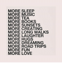 Books, Love, and Music: MORE SLEEP  MORE MUSIC  MORE TEA  MORE BOOKS  MORE SUNSETS  MORE CREATING  MORE LONG WALKS  MORE LAUGHTER  MORE HUGS  MORE DREAMING  MORE ROAD TRIPS  MORE FUN  MORE LOVE silly-luv:  ♡ find your best posts on my blog ♡