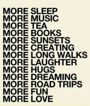Books, Life, and Love: MORE SLEEP  MORE MUSIC  MORE TEA  MORE BOOKS  MORE SUNSETS  MORE CREATING  MORE LONG WALKS  MORE LAUGHTER  MORE HUGS  MORE DREAMING  MORE ROAD TRIPS  MORE FUN  MORE LOVE I need more  Follow for more relatable love and life quotes     feel free to message me or submit posts!!