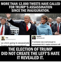 America, Assassination, and Facebook: MORE THAN 12,000 TWEETS HAVE CALLED  FOR TRUMP'S ASSASSINATION  SINCE THE INAUGURATION.  Heathril  Kai  @VS addict 22  @Malaka Sargeant  If someone was cruel enough to  so who's going to assassinate  assassinate MLK, maybe someone will  THE ELECTION OF TRUMP  DID NOT CREATETHE LEFT'S HATE  IT REVEALED IT. Disgusting... hate Trump all you want, but threatening to kill him is beyond too far. trumplife trumpmemes liberals libbys democraps liberallogic liberal maga conservative constitution presidenttrump resist thetypicalliberal typicalliberal merica america stupiddemocrats donaldtrump trump2016 patriot trump yeeyee presidentdonaldtrump draintheswamp makeamericagreatagain trumptrain triggered CHECK OUT MY WEBSITE AND STORE!🌐 thetypicalliberal.net-store 🥇Join our closed group on Facebook. For top fans only: Right Wing Savages🥇 Add me on Snapchat and get to know me. Don't be a stranger: thetypicallibby Partners: @theunapologeticpatriot 🇺🇸 @too_savage_for_democrats 🐍 @thelastgreatstand 🇺🇸 @always.right 🐘 @keepamerica.usa ☠️ @republicangirlapparel 🎀 @drunkenrepublican 🍺 TURN ON POST NOTIFICATIONS! Make sure to check out our joint Facebook - Right Wing Savages Joint Instagram - @rightwingsavages