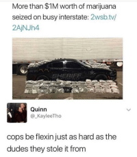 <p>They had to stunt on the other cops real quick. (via /r/BlackPeopleTwitter)</p>: More than $1M worth of marijuana  seized on busy interstate: 2wsb.tv/  2AjNJh4  SHERIFF  Quinn  @_KayleeTho  cops be flexin just as hard as the  dudes they stole it from <p>They had to stunt on the other cops real quick. (via /r/BlackPeopleTwitter)</p>