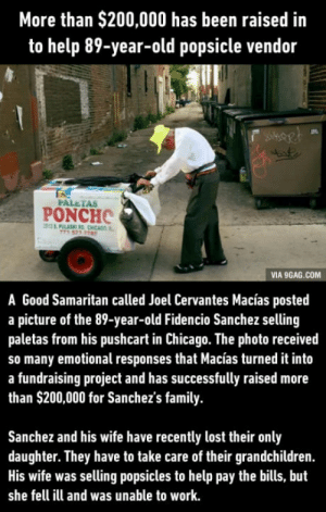 Strangers raise more than $200,000 to help an elderly popsicle vendor: More than $200,000 has been raised in  to help 89-year-old popsicle vendor  FALETAS  PONCHO  VIA 9GAG.COM  A Good Samaritan called Joel Cervantes Macías posted  a picture of the 89-year-old Fidencio Sanchez selling  paletas from his pushcart in Chicago. The photo received  so many emotional responses that Macías turned it into  a fundraising project and has successfully raised more  than $200,000 for Sanchez's family  Sanchez and his wife have recently lost their only  daughter. They have to take care of their grandchildren.  His wife was selling popsicles to help pay the bills, but  she fell ill and was unable to work. Strangers raise more than $200,000 to help an elderly popsicle vendor