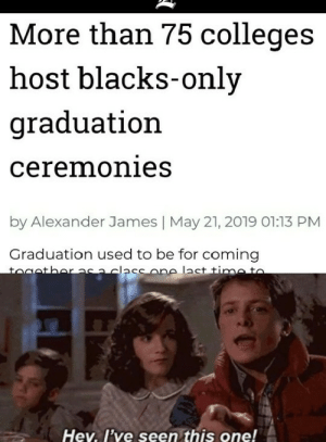Be Like, James May, and Wtf: More than 75 colleges  host blacks-only  graduation  ceremonies  by Alexander James   May 21, 2019 01:13 PM  Graduation used to be for coming  toaatharasa class one last time to  Hev. I've seen this one! MLK be like wtf