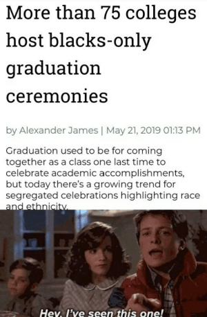 James May, Wtf, and Time: More than 75 colleges  host blacks-only  graduation  ceremonies  by Alexander James   May 21, 2019 01:13 PM  Graduation used to be for coming  together as a class one last time to  celebrate academic accomplishments,  but today there's a growing trend for  segregated celebrations highlighting race  and ethnicity  Hev. I've seen this one! MLK: WTF?