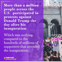 Dank, Nasty, and Nasty: More than a million  people across the  U.S. participated in  protests against  Donald Trump the  day after his  inauguration.  Which was nothing  compared to the  hundreds of millions of  supporters that attended  the inauguration.  FUNNY DIE  NEWSFLASH  NASTY  WOMEN  FIGHT