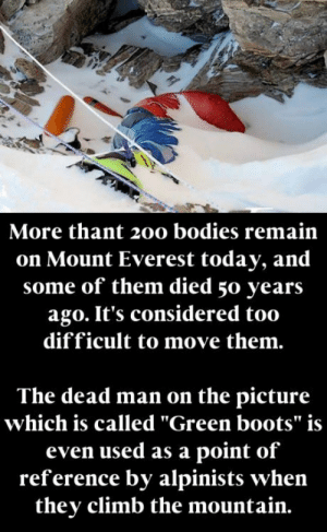 "BRUTAL !: More thant 200 bodies remain  on Mount Everest today, and  some of them died 50 years  ago. It's considered too  difficult to move them.  The dead man on the picture  which is called ""Green boots"" is  even used as a point of  reference by alpinists when  they climb the mountain. BRUTAL !"