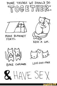 blanket forts: MORE THINGS WE SHouLD DO  TOGETHER:  MAKE BLANKET  FORTS.  KISS A LOT.  GAKE CuPCAKeS  LOVE EACH OTHER  & HAVE SEY