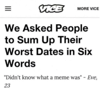 """Meme, Eve, and Vice: MORE VICE  We Asked People  to Sum Up Their  Worst Dates in Six  Words  """"Didn't know what a meme was"""" - Eve,  23"""
