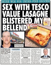 "Fire, Food, and God: MORE WOE FOR UNDER-FIRE GROCER  SEX WITH TESCO  VALUE LASAGNE  BLISTERED M  BELLEND  Everyday Vaue  SUN  EXCLUSIVE  Vince claims he w  never warned by Tesco staff  that he should not stick his  knob in a scalding lasagne  hot'. I got it home and sa  the  A SHOPPER has vowed  UELS  ng said Check  to never again set foot  in a Tesco store after he  food is pipang hot.. Again, N。Te costaid they have so far  mention of not having sex had no record of any legal  verely burned his reid-a ruzzled phallu»  action from Vince  with the hot lasagne,  magine my surpriseB Britain'sbiggest  oer has bigger things on  one of the troubled seen a video on the internet the microwave, I slipped ts mind than a sewage  BELLEND while bonkingVi  ince explained that he'd when, after 10 minutes in  of a man  THe added: It looked rather  chain's lasagnes.  sex witha my Johnson into it and ws worker's bellend.  Vince Shaw, 4  7, settled  asagneplu  into a universe of pain!Last week Tesco chairman  Sir Richard Broadbent qui  good fun. so I went to Tesco neighbours who call and ater the retailer released  food lust with the p on the way home from work amulance, I screamed all igures showing half year  day Value ready and invested in a lasagne, the way tol  eihtn Hospital.  its were down a whopping  1.9% on the previous year  The owergrown corner  has also made multi  ow baek at his maisonette members nearby when I pent two days in hospitali pound accounting  home in Winsford, Cheshire, bought it and neither warned because of the infection risk. errors which have led to  two day's In hospital wit  ghastly genital scalds  ot onef rom their alwey ng  Bandages  ED: Tseco  There were two staff  Sir Richard Broadbent  Vince is drawing up plans to Do not have sex with thi Aftertwo weeks I was allowed profts being overstated by practices. But they never  Water treatment worker hen I paid fer it, the Good God- my bellend looks Vince said: ""I've been a their scalding hot lasagne  he wobbling retailer product when it's piping hot.  to  take  the  bandages  ff more than C250miliion  even onee warned mne that  raged: I've been a checkout girl did not say Do like checse on Boast  ars and look how I et prduct when it is piping remedy  oyal cuustomer to Tesco and ould injure my bellond  was willing to overlook alnever there  ust be able to get  adow ger postuta when it Wst piping medly frthib think de their shonity hok koepint hop thene  loyal customer to Tesco over not have sex with this  keeping again He's ""into"" Italian cuisine 😂😂😂😩"