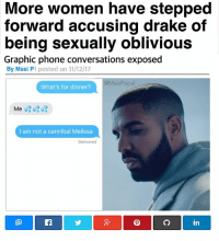They got Drake too? 😔😔😔: More women have stepped  forward accusing drake of  being sexually oblivious  Graphic phone conversations exposed  By Masi PI posted on 11/12/17  @MasiPopa  What's for dinner?  I am not a cannibal Melissa  Delivered  們  in They got Drake too? 😔😔😔