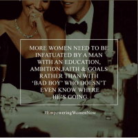 "infatuated: MORE WOMEN NEED TO BE  INFATUATED BY A MAN  WITH AN EDUCATION  AMBITION FAITH & GOALS  RATHER THAN WITH  ""BAD BOY' WHO DOESN'T  EVEN KNOW WHERE  HES GOING  Empowering Women Now"