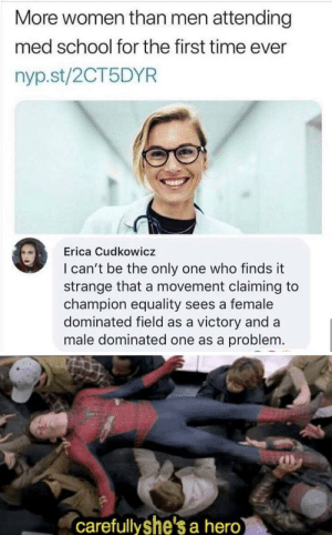 The untold truth by ahmahmmedd MORE MEMES: More women than men attending  med school for the first time ever  nyp.st/2CT5DYR  Erica Cudkowicz  I can't be the only one who finds it  strange that a movement claiming to  champion equality sees a female  dominated field as a victory and a  male dominated one as a problem.  carefullyshe's a hero The untold truth by ahmahmmedd MORE MEMES