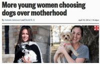 Young Women: More young women choosing  dogs over motherhood  By Antonio Antenucci and David K. L  April 10, 2014 | 10:46pm