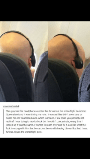 Driving, The Worst, and Tumblr: morefunthanb4:  This guy had his headphones on like this for almost the entire flight back from  Queensland and it was driving me nuts. It was as if he didn't even care or  notice his ear was folded over, which is insane. How could you possibly not  realise? I was trying to read a book but I couldn't concentrate, every time I  looked up it was the same. I wanted to reach over and fix it, ask him what the  fuck is wrong with him that he can just be ok with having his ear like that. I was  furious. It was the worst flight ever. darthlampman:  Worst flight ever.