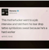 😂😂 funniest15 viralcypher funniest15seconds Promo: funniest15seconds@yahoo.com Website : www.viralcypher.com: Moreno  @Moreno  This motherfucker went to a job  interview and told them his tear drop  tattoo symbolizes sweat because he's a  hard worker  4/17/17, 13:42 😂😂 funniest15 viralcypher funniest15seconds Promo: funniest15seconds@yahoo.com Website : www.viralcypher.com