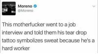 God gave him lemons and he made lemonade babyy lol: Moreno  @Moreno  This motherfucker went to a job  interview and told them his tear drop  tattoo  symbolizes sweat because he'sa  hard worker God gave him lemons and he made lemonade babyy lol
