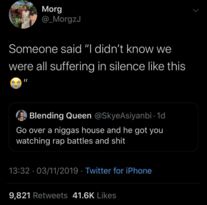 "got you: Morg  @_MorgzJ  Someone said ""I didn't know we  were all suffering in silence like this  Blending Queen @SkyeAsiyanbi - 1d  Go over a niggas house and he got you  watching rap battles and shit  13:32 · 03/11/2019 · Twitter for iPhone  9,821 Retweets 41.6K Likes"