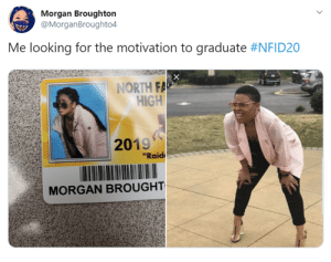"""Students at North Farmington High School in Farmington Hills, Michigan, have cracked the code of making school slightly less boring. How? By dressing up as their favorite pop culture characters and memes for their school ID photos. #memes #school #schoolpictureday #funny #funnymemes #studentid #lol #tweets #funnytweets: Morgan Broughton  @MorganBroughto4  Me looking for the motivation to graduate #NFID20  NORTH FA  HIGH  2019  """"Raid  MORGAN BROUGHT Students at North Farmington High School in Farmington Hills, Michigan, have cracked the code of making school slightly less boring. How? By dressing up as their favorite pop culture characters and memes for their school ID photos. #memes #school #schoolpictureday #funny #funnymemes #studentid #lol #tweets #funnytweets"""