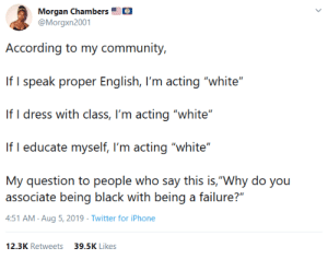 "Community, Iphone, and Twitter: Morgan Chambers  @Morgxn2001  According to my community,  If I speak proper English, I'm acting ""white""  If I dress with class, I'm acting ""white""  If I educate myself, I'm acting ""white""  My question to people who say this is,""Why do you  associate being black with being a failure?""  4:51 AM Aug 5, 2019 Twitter for iPhone  12.3K Retweets  39.5K Likes I feel this is insightful"