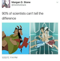 The emperors new groove is one of the best movies: Morgan D. Stone  @Dels Not Dank  90% of scientists can't tell the  difference  1/22/17, 1:14 PM The emperors new groove is one of the best movies