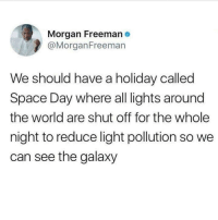 I fully support SPACE DAY! Do it!: Morgan Freeman e  @MorganFreeman  We should have a holiday called  Space Day where all lights around  the world are shut off for the whole  night to reduce light pollution so we  can see the galaxy I fully support SPACE DAY! Do it!
