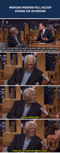 """<p>Morgan Freeman falls asleep to the <a href=""""https://www.youtube.com/watch?v=iSBxGrIF89s&amp;list=UU8-Th83bH_thdKZDJCrn88g"""" target=""""_blank"""">sound of Michael Caine&rsquo;s voice</a>&hellip;</p>: MORGAN FREEMAN FELL ASLEEP  DURING HIS INTERVIEW   #FALLONTONIGHT  JIMMY: YOU HAD DONE A FILM WITH MICHAEL CAINE, AND YOU WERE DOING  AN INTERVIEW TOGETHER, AND HE WAS TALKING AND YOU FELL'ASLEEP   . #FALLONTONIGHT.   、#FALLON TON  MORGAN FREEMAN: HM?   .. #FALLONTONISHT  SORRY, DIDI DO SOMETHING WRONG THERE? <p>Morgan Freeman falls asleep to the <a href=""""https://www.youtube.com/watch?v=iSBxGrIF89s&amp;list=UU8-Th83bH_thdKZDJCrn88g"""" target=""""_blank"""">sound of Michael Caine&rsquo;s voice</a>&hellip;</p>"""
