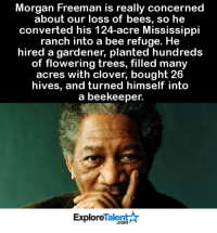 Just 1 more reason why he's the man 💪🙏: Morgan Freeman is really concerned  about our loss of bees, so he  converted his 124-acre Mississippi  ranch into a bee refuge. He  hired a gardener, planted hundreds  of flowering trees, filled many  acres with clover, bought 26  hives, and turned himself into  a beekeeper.  Talent  Explore Just 1 more reason why he's the man 💪🙏