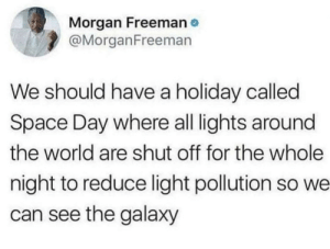 That actually would be amazing via /r/memes https://ift.tt/2U2HBaR: Morgan Freeman  @MorganFreeman  We should have a holiday called  Space Day where all lights around  the world are shut off for the whole  night to reduce light pollution so we  can see the galaxy That actually would be amazing via /r/memes https://ift.tt/2U2HBaR