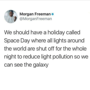 Space day by CultOfBeats MORE MEMES: Morgan Freeman  @MorganFreemarn  We should have a holiday called  Space Day where all lights around  the world are shut off for the whole  night to reduce light pollution so we  can see the galaxy Space day by CultOfBeats MORE MEMES