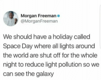 Funny, Space, and World: Morgan Freemano  @MorganFreeman  We should have a holiday called  Space Day where all ights around  the world are shut off for the whole  night to reduce light pollution so we  can see the galaxy LET'S DO THIS! https://t.co/qYhhJYD3s5