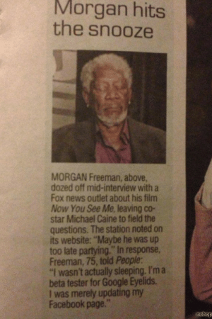 """that-big-gay-impala:  buddhabrot:  morgan freeman is actually my favorite actor ever   : Morgan hits  the snooze  MORGAN Freeman, above,  dozed off mid-interview with a  Fox news outlet about his film  Now You See Me, leaving co-  star Michael Caine to field the  questions. The station noted on  its website: """"Maybe he was up  too late partying."""" In response,  Freeman, 75, told People:  """"I wasn't actually sleeping. I'm a  beta tester for Google Eyelids.  I was merely updating my  Facebook page.""""  nohop that-big-gay-impala:  buddhabrot:  morgan freeman is actually my favorite actor ever"""